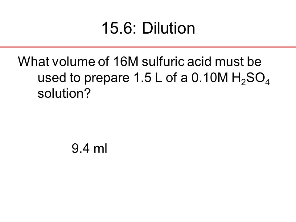 15.6: Dilution What volume of 16M sulfuric acid must be used to prepare 1.5 L of a 0.10M H2SO4 solution