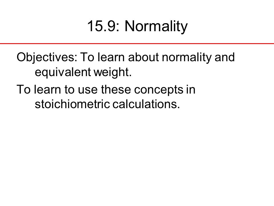 15.9: Normality Objectives: To learn about normality and equivalent weight.