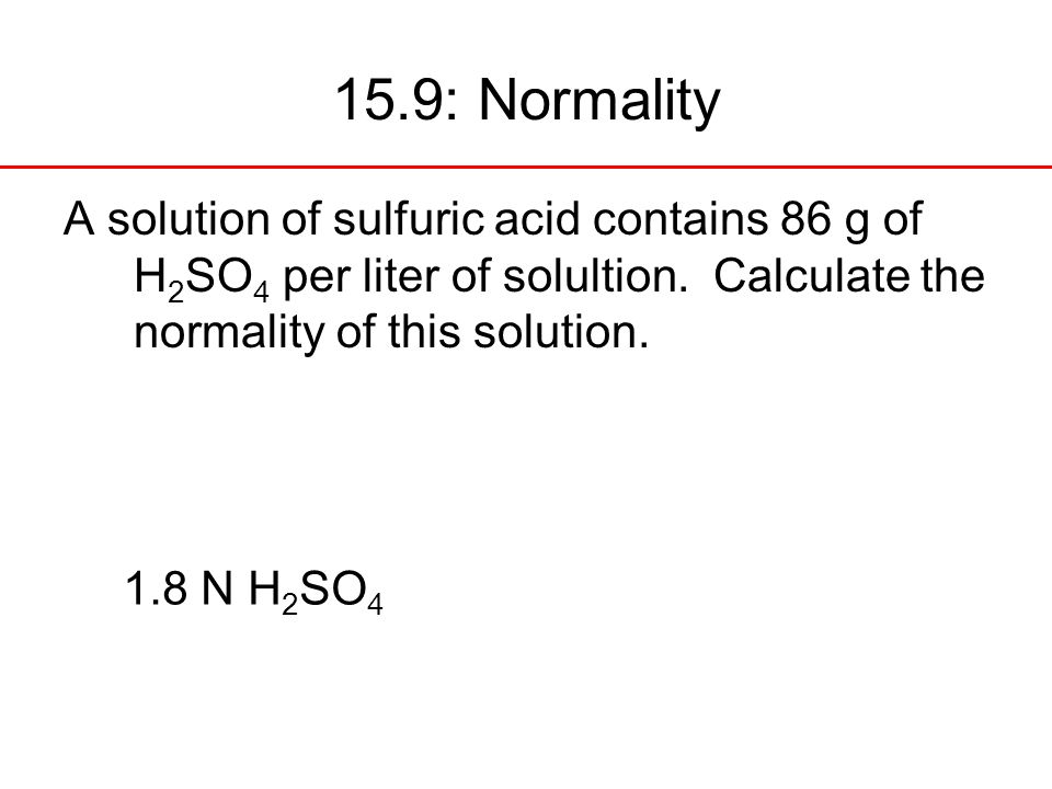 15.9: Normality A solution of sulfuric acid contains 86 g of H2SO4 per liter of solultion. Calculate the normality of this solution.