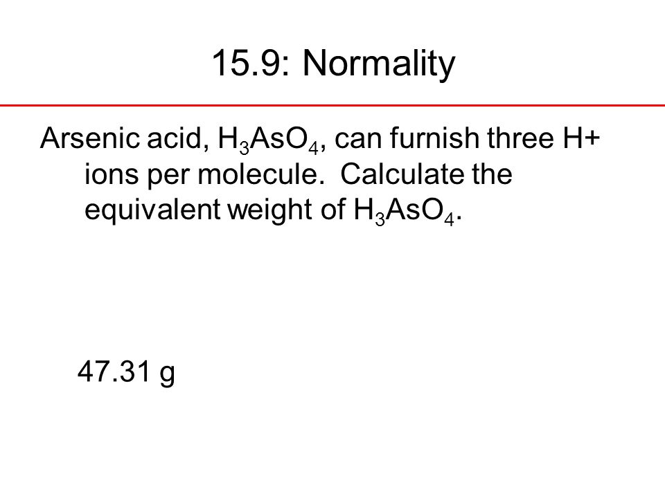 15.9: Normality Arsenic acid, H3AsO4, can furnish three H+ ions per molecule. Calculate the equivalent weight of H3AsO4.