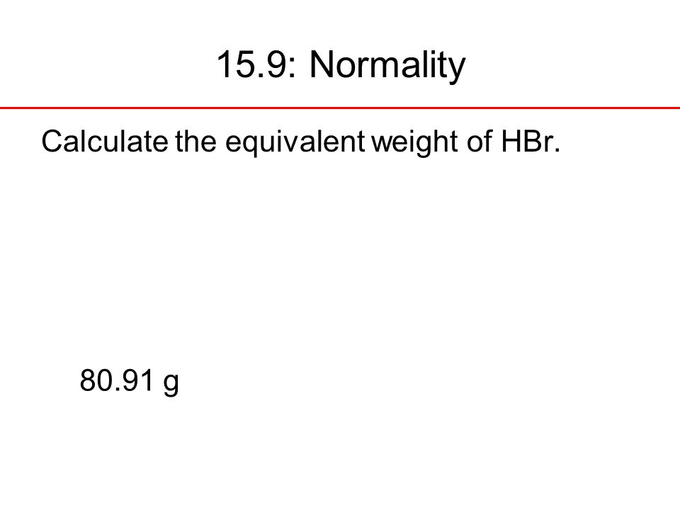 15.9: Normality Calculate the equivalent weight of HBr g