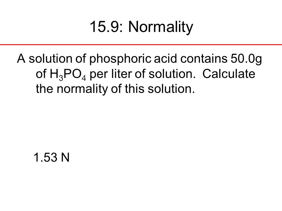 15.9: Normality A solution of phosphoric acid contains 50.0g of H3PO4 per liter of solution. Calculate the normality of this solution.
