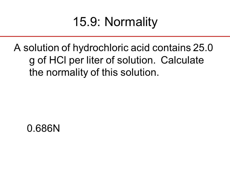 15.9: Normality A solution of hydrochloric acid contains 25.0 g of HCl per liter of solution. Calculate the normality of this solution.