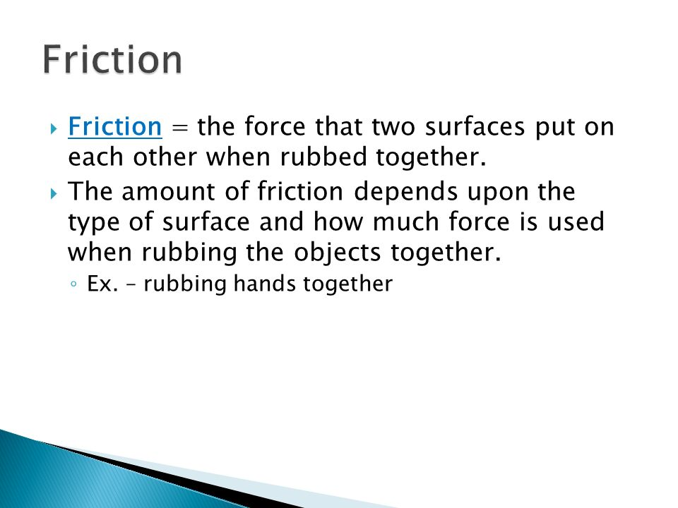 Friction Friction = the force that two surfaces put on each other when rubbed together.