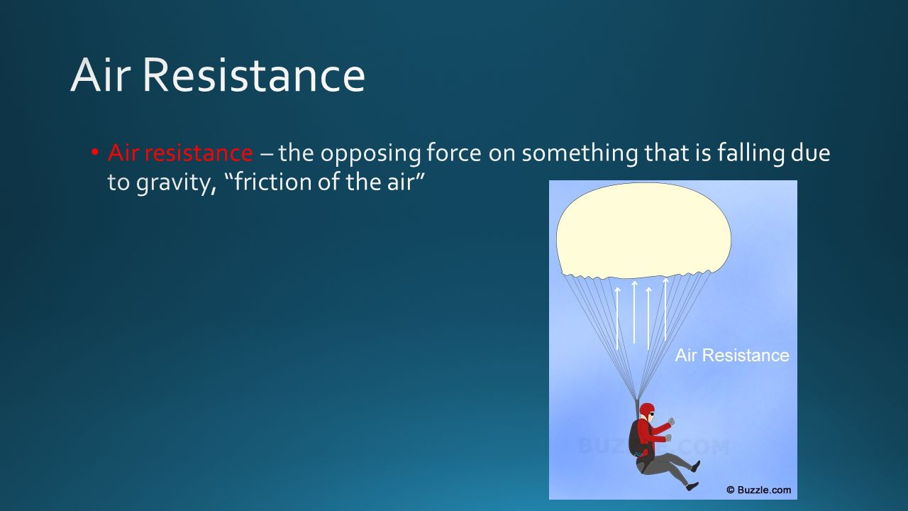 Air Resistance Air resistance – the opposing force on something that is falling due to gravity, friction of the air