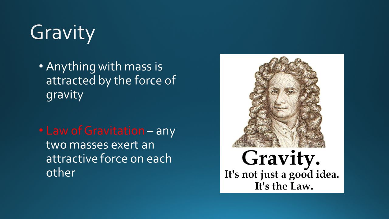 Gravity Anything with mass is attracted by the force of gravity