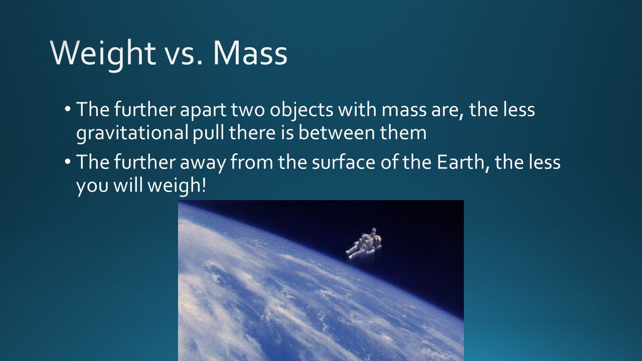 Weight vs. Mass The further apart two objects with mass are, the less gravitational pull there is between them.