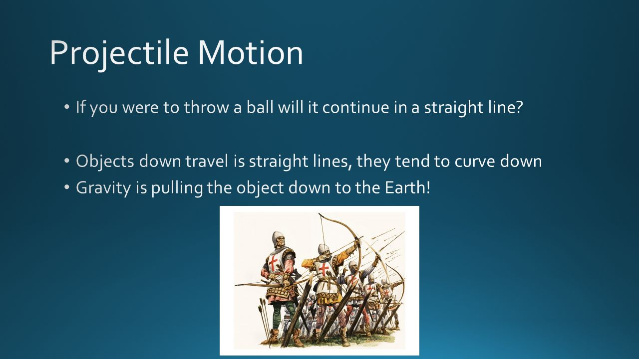 Projectile Motion If you were to throw a ball will it continue in a straight line Objects down travel is straight lines, they tend to curve down.