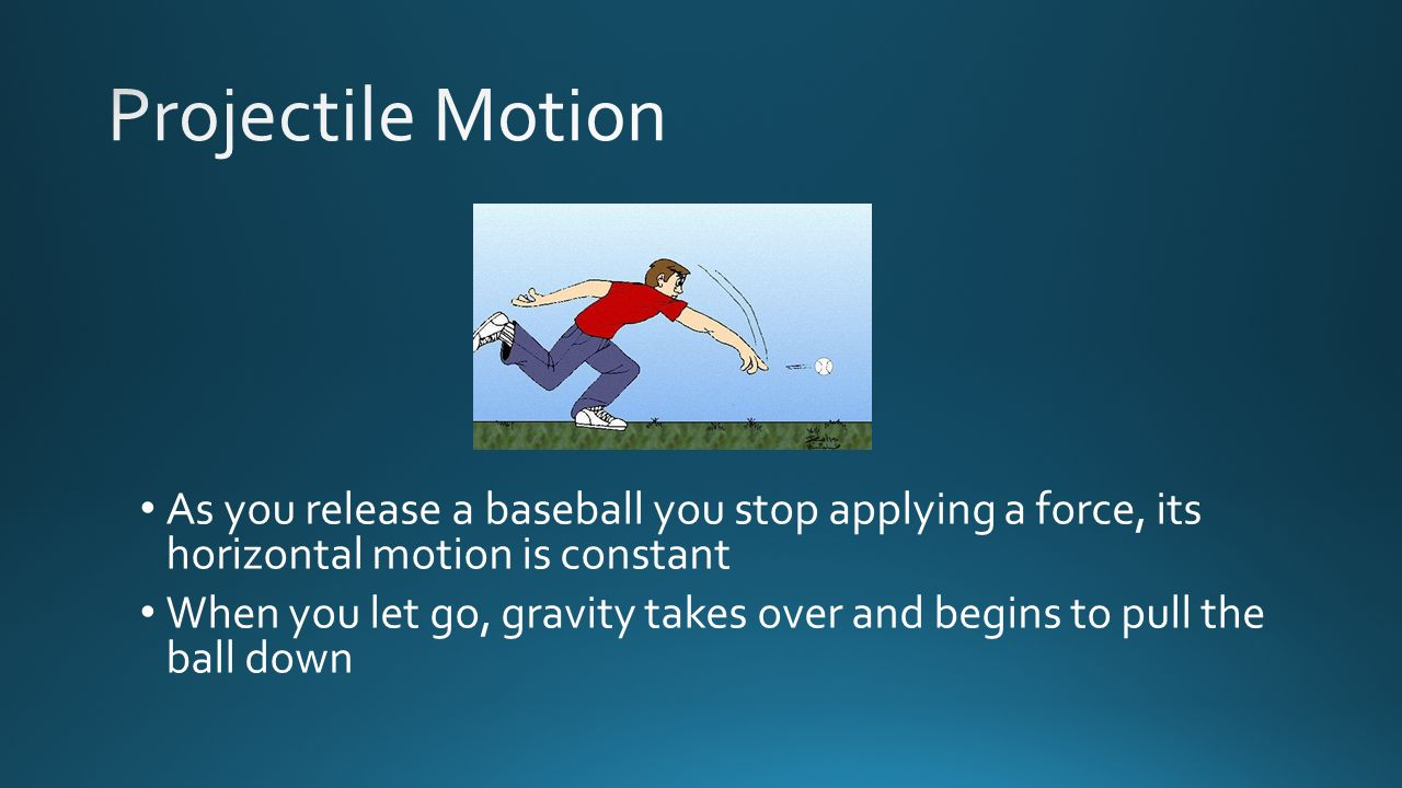 Projectile Motion As you release a baseball you stop applying a force, its horizontal motion is constant.