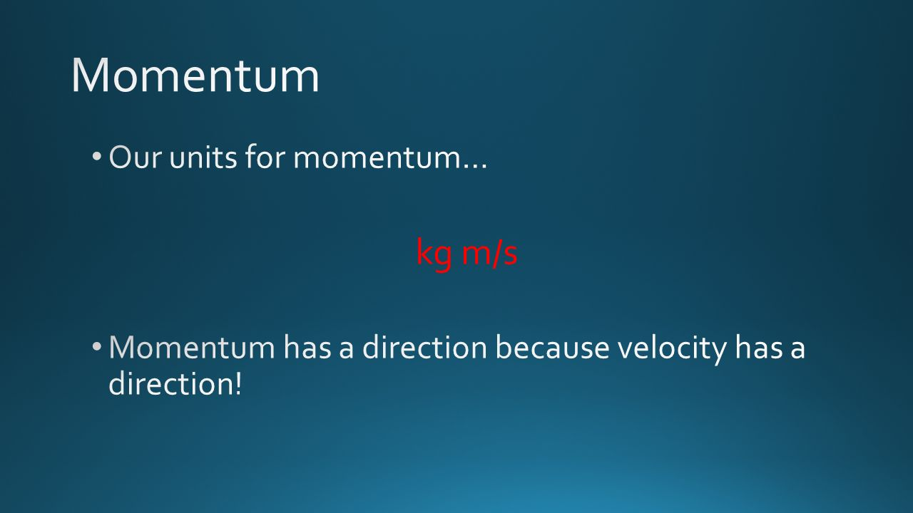 Momentum kg m/s Our units for momentum…