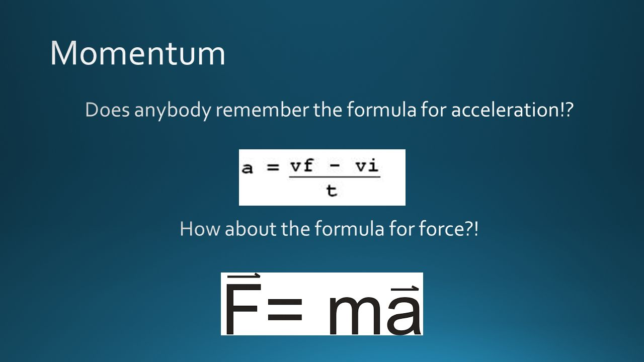 Momentum Does anybody remember the formula for acceleration! How about the formula for force !