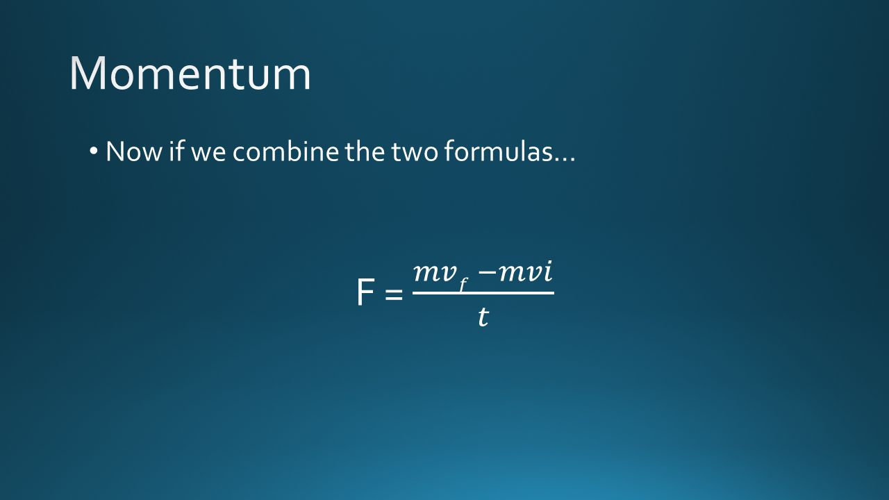 Momentum Now if we combine the two formulas… F = 𝑚𝑣𝑓 −𝑚𝑣𝑖 𝑡