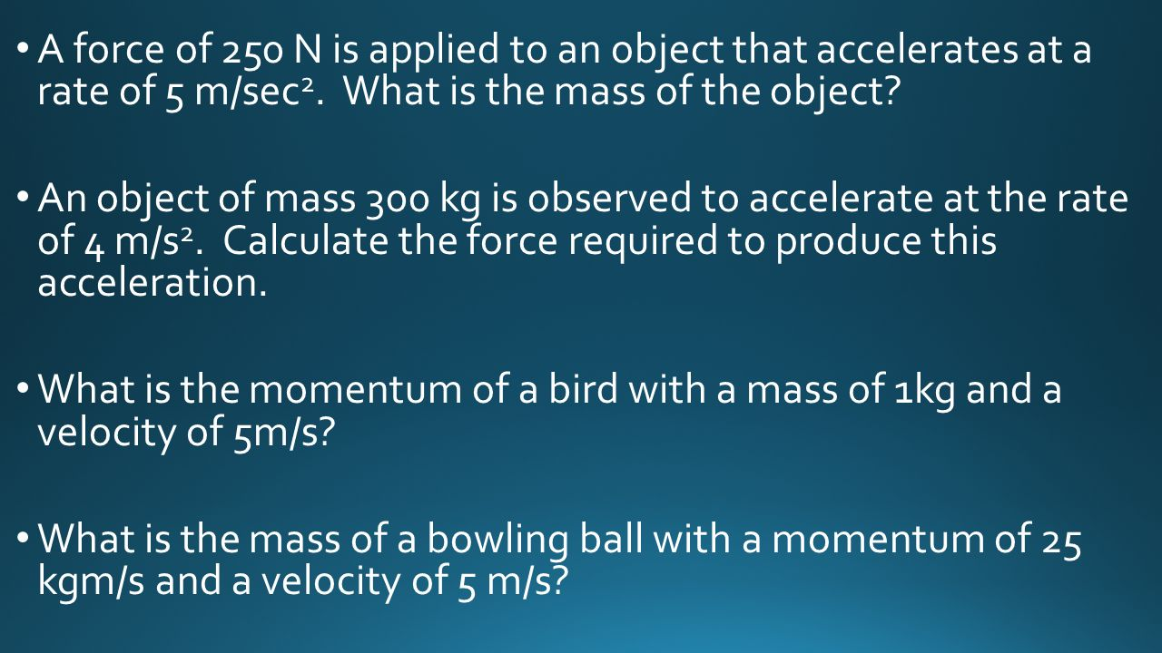 A force of 250 N is applied to an object that accelerates at a rate of 5 m/sec2. What is the mass of the object