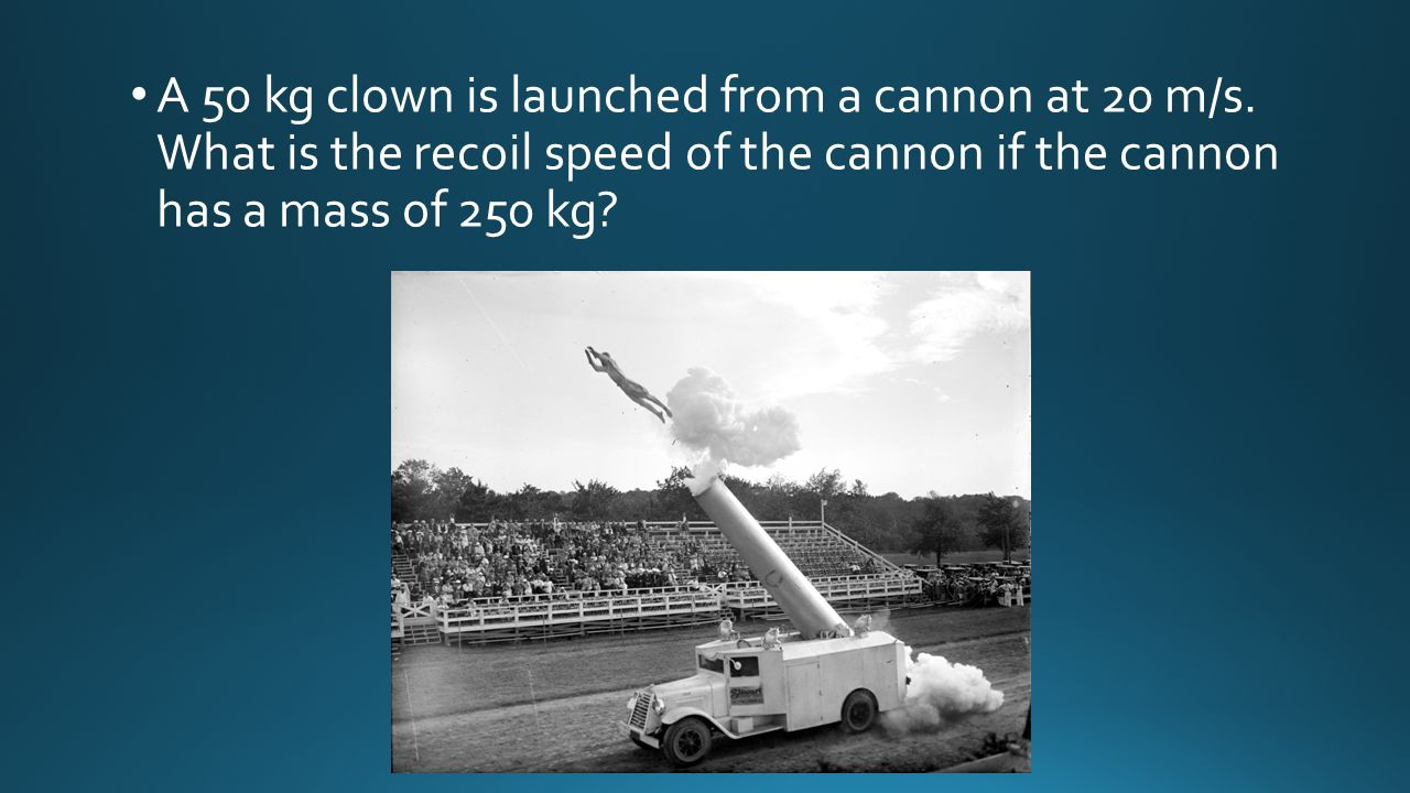 A 50 kg clown is launched from a cannon at 20 m/s