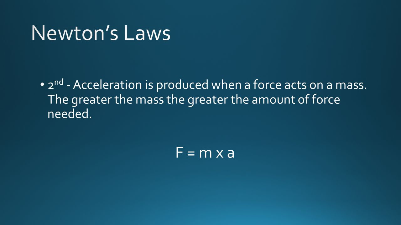 Newton's Laws 2nd - Acceleration is produced when a force acts on a mass. The greater the mass the greater the amount of force needed.
