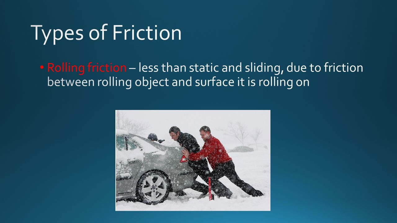 Types of Friction Rolling friction – less than static and sliding, due to friction between rolling object and surface it is rolling on.
