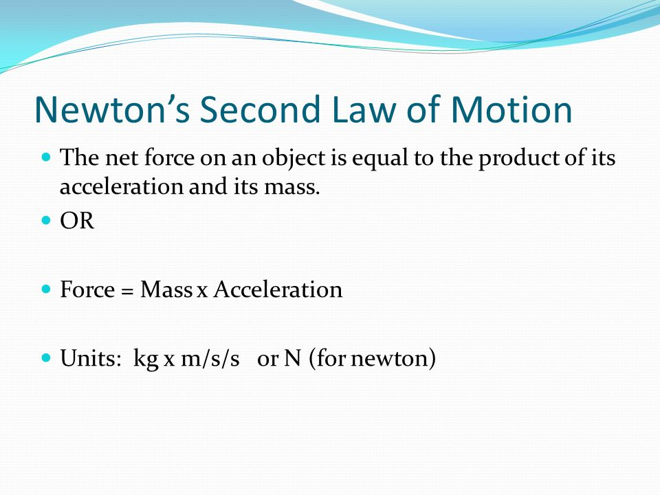 newton's second law and acceleration due According to newton's second law an object will accelerate in the direction of the net force since the force of friction is opposite to the direction of travel, this acceleration causes the object to slow its forward motion, and eventually stop.