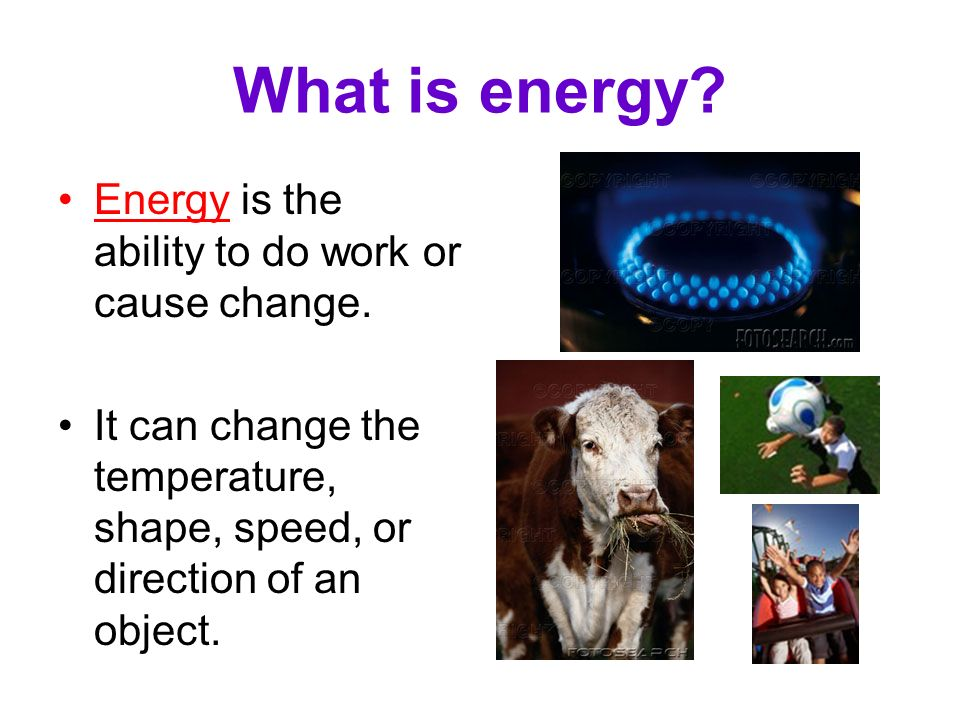 What is energy Energy is the ability to do work or cause change.