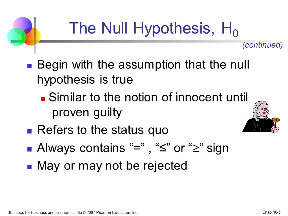 The Null Hypothesis, H0 (continued) Begin with the assumption that the null hypothesis is true.