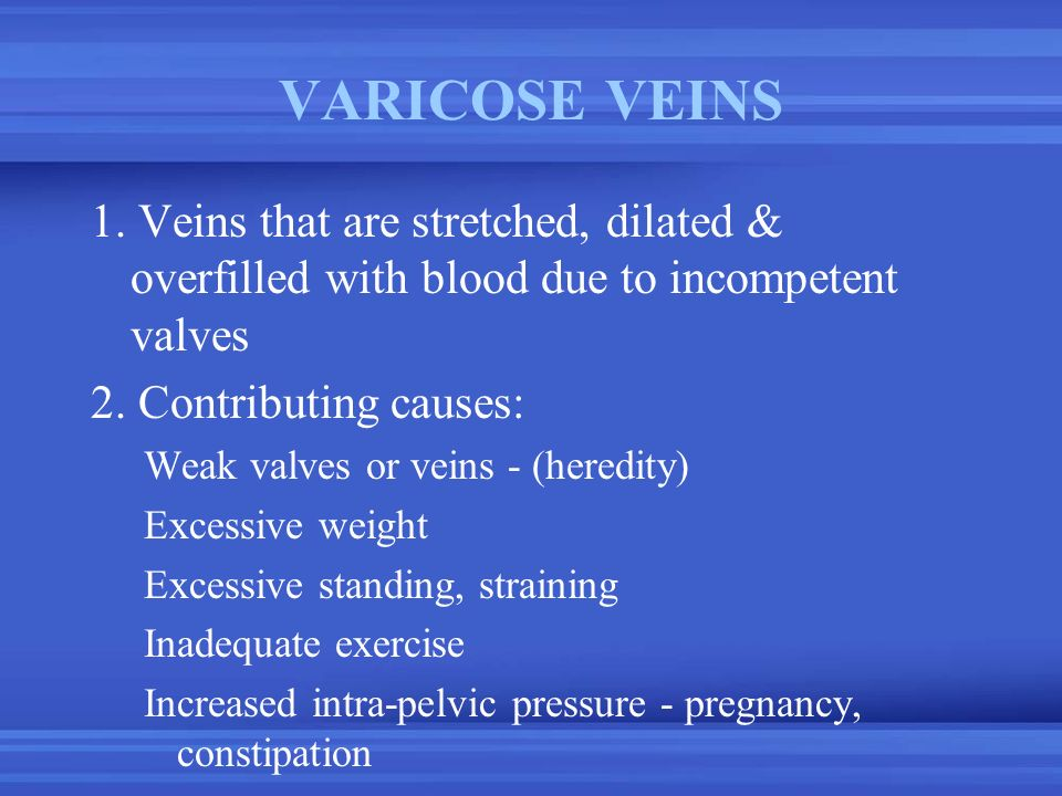VARICOSE VEINS 1. Veins that are stretched, dilated & overfilled with blood due to incompetent valves.