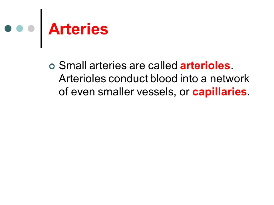 Arteries Small arteries are called arterioles.