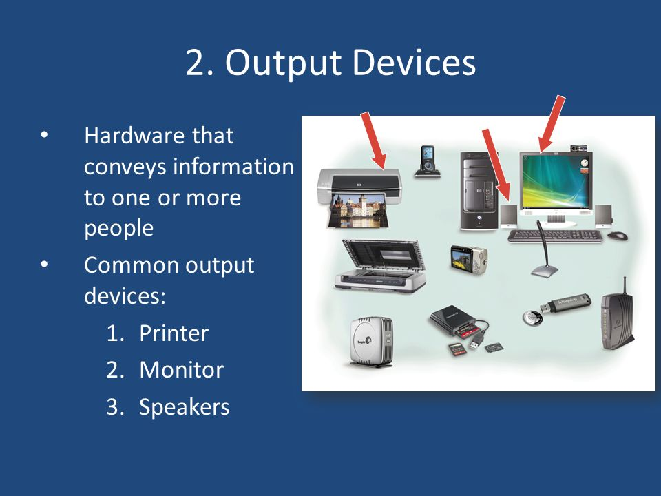 2. Output Devices Hardware that conveys information to one or more people. Common output devices: