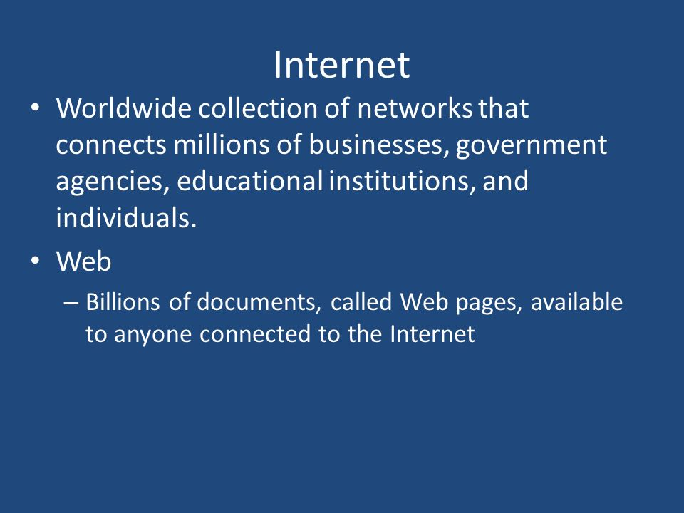Internet Worldwide collection of networks that connects millions of businesses, government agencies, educational institutions, and individuals.
