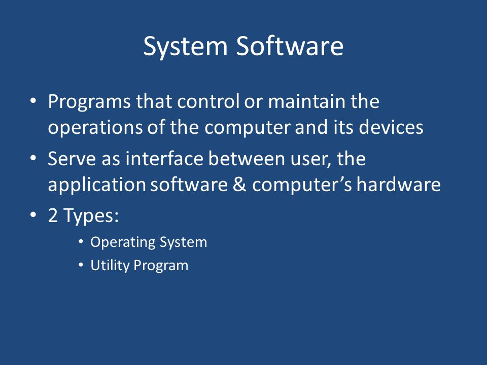 System Software Programs that control or maintain the operations of the computer and its devices.