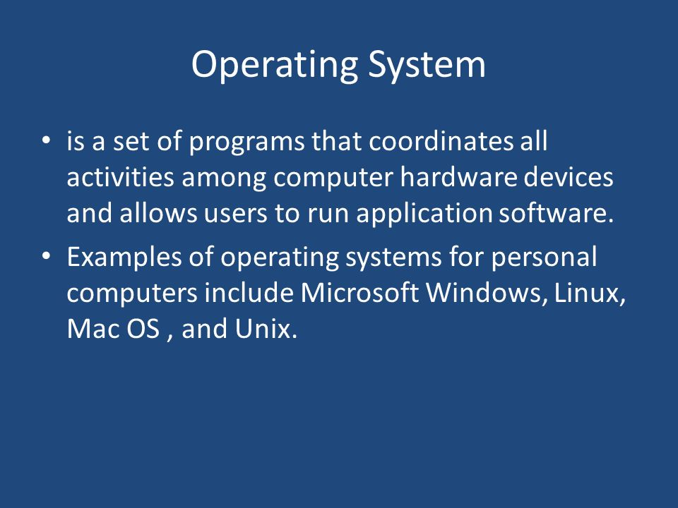 Operating System is a set of programs that coordinates all activities among computer hardware devices and allows users to run application software.