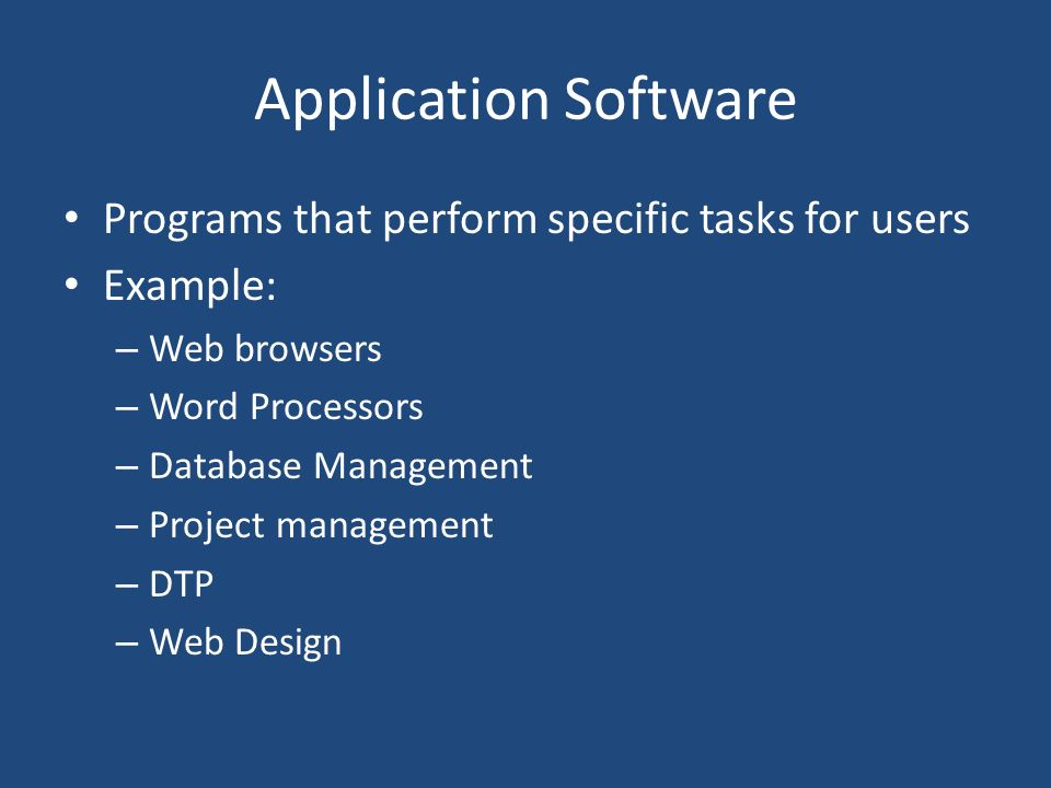 Application Software Programs that perform specific tasks for users