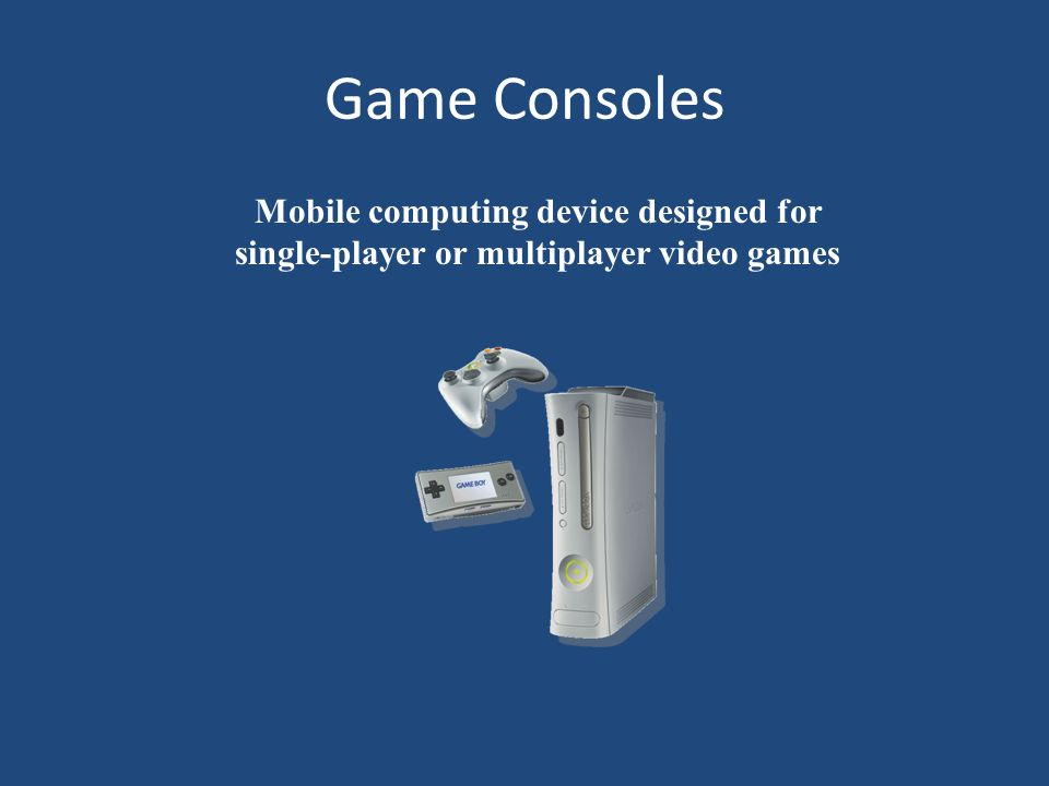 Game Consoles Mobile computing device designed for single-player or multiplayer video games