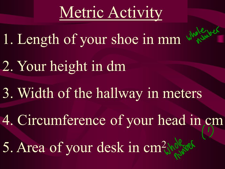 Metric Activity 1. Length of your shoe in mm 2. Your height in dm