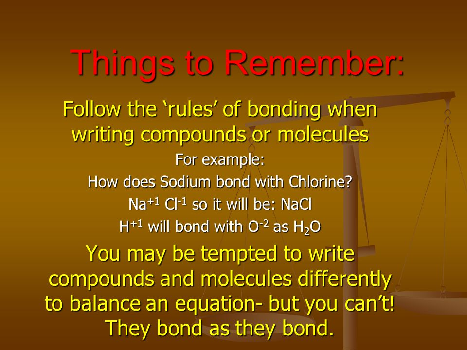 Things to Remember: Follow the 'rules' of bonding when writing compounds or molecules. For example:
