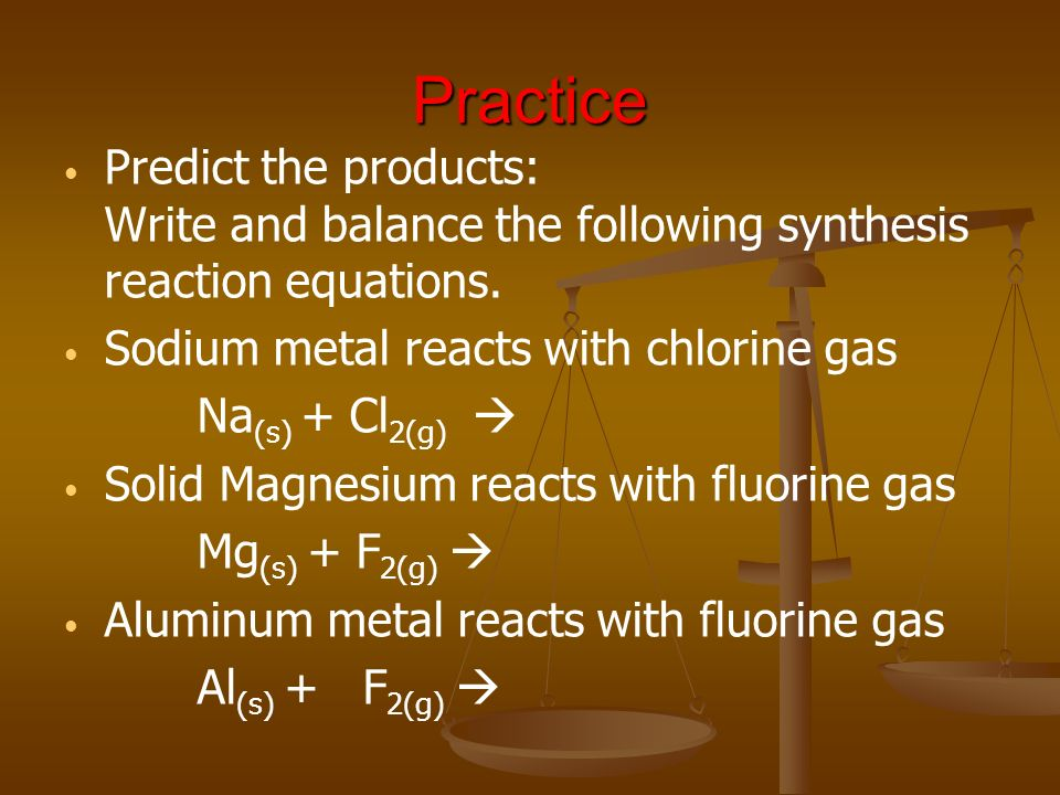 Practice Predict the products: Write and balance the following synthesis reaction equations. Sodium metal reacts with chlorine gas.