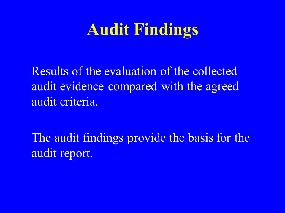 Audit Findings Results of the evaluation of the collected audit evidence compared with the agreed audit criteria.