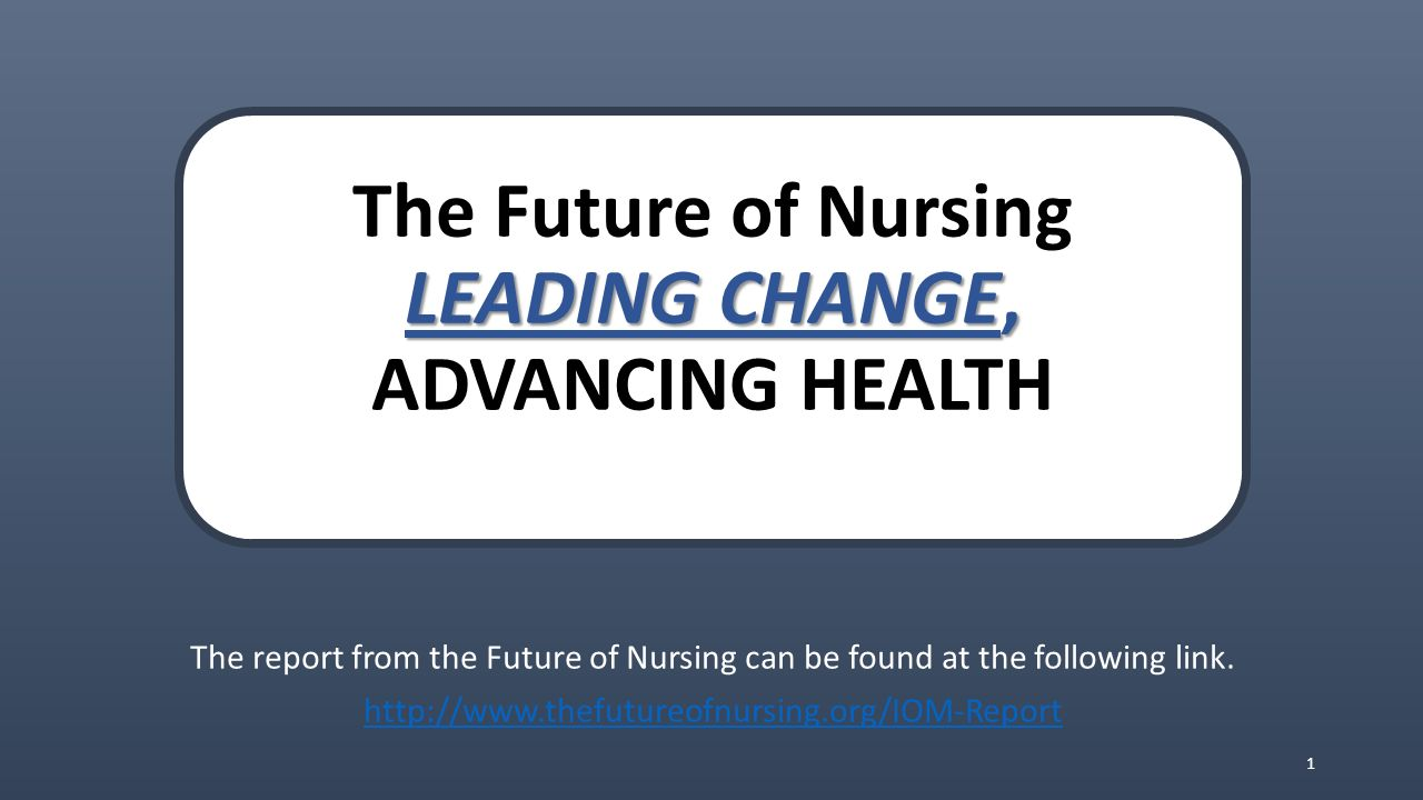 review the iom report the future of nursing leading change advancing health The institute of medicine recently released a report on the progress achieved to date on the recommendations set forth by the iom's 2010 report the future of nursing: leading change, advancing health the campaign for action, a nursing initiative developed by the robert wood johnson foundation and.