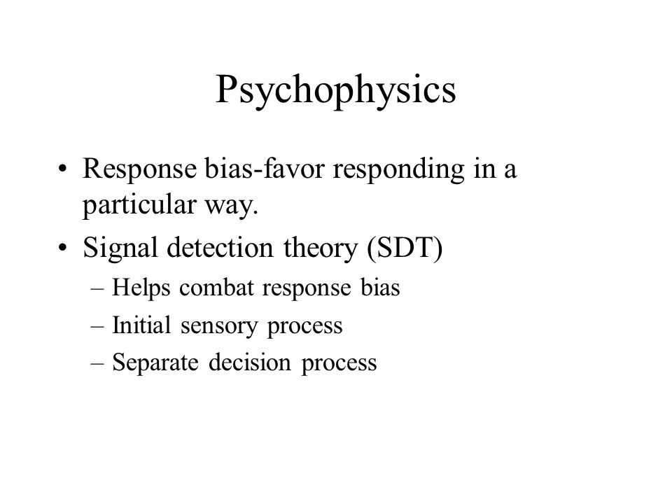Psychophysics Response bias-favor responding in a particular way.