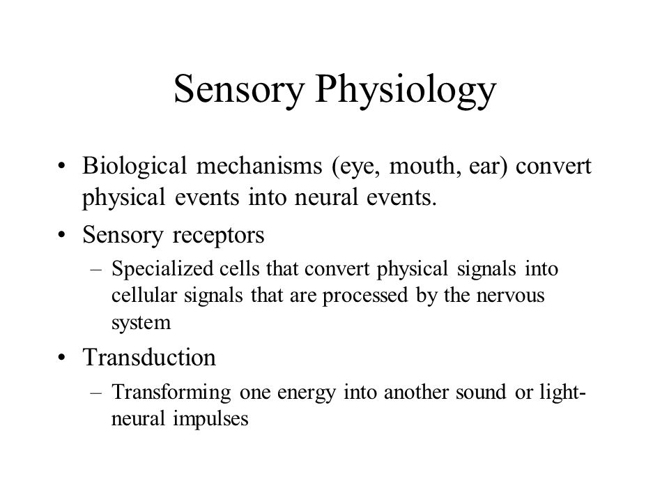 Sensory Physiology Biological mechanisms (eye, mouth, ear) convert physical events into neural events.