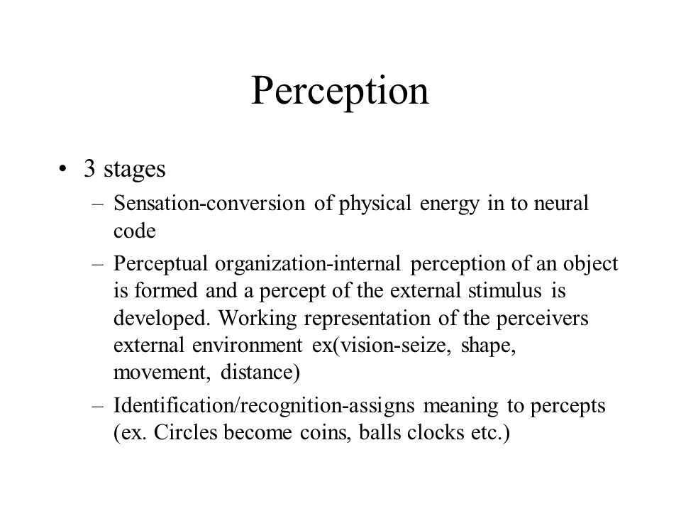 Perception 3 stages. Sensation-conversion of physical energy in to neural code.