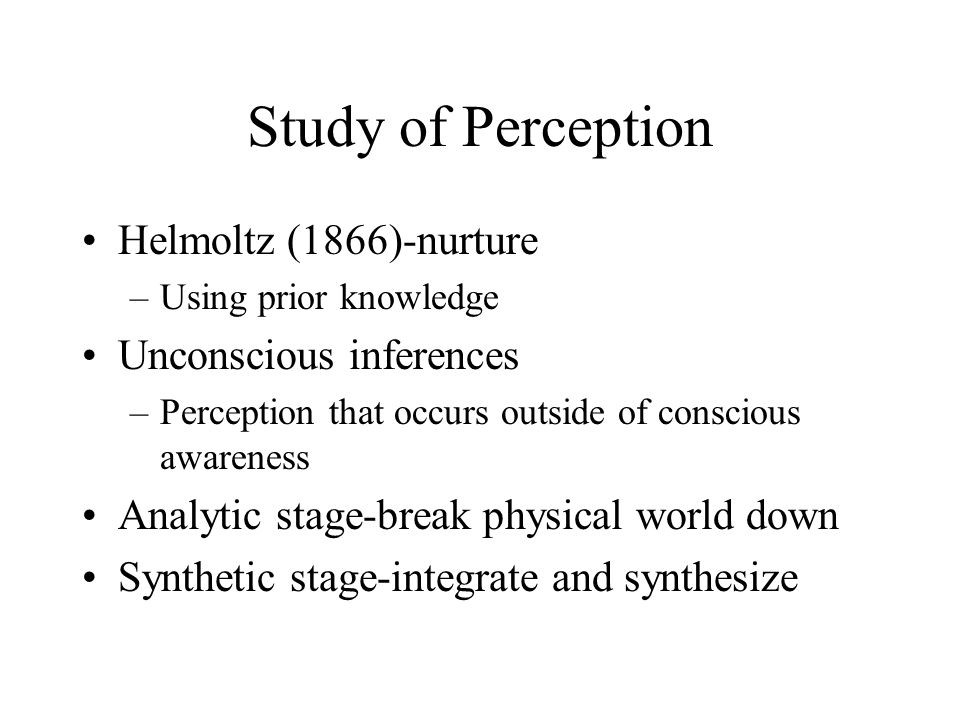 Study of Perception Helmoltz (1866)-nurture Unconscious inferences