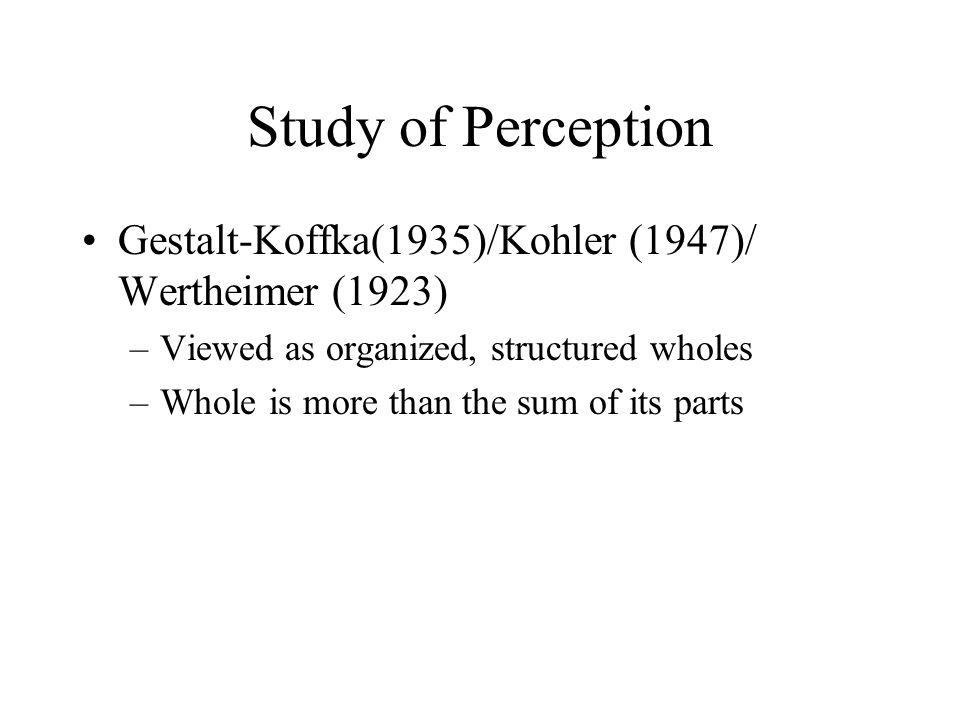 Study of Perception Gestalt-Koffka(1935)/Kohler (1947)/ Wertheimer (1923) Viewed as organized, structured wholes.