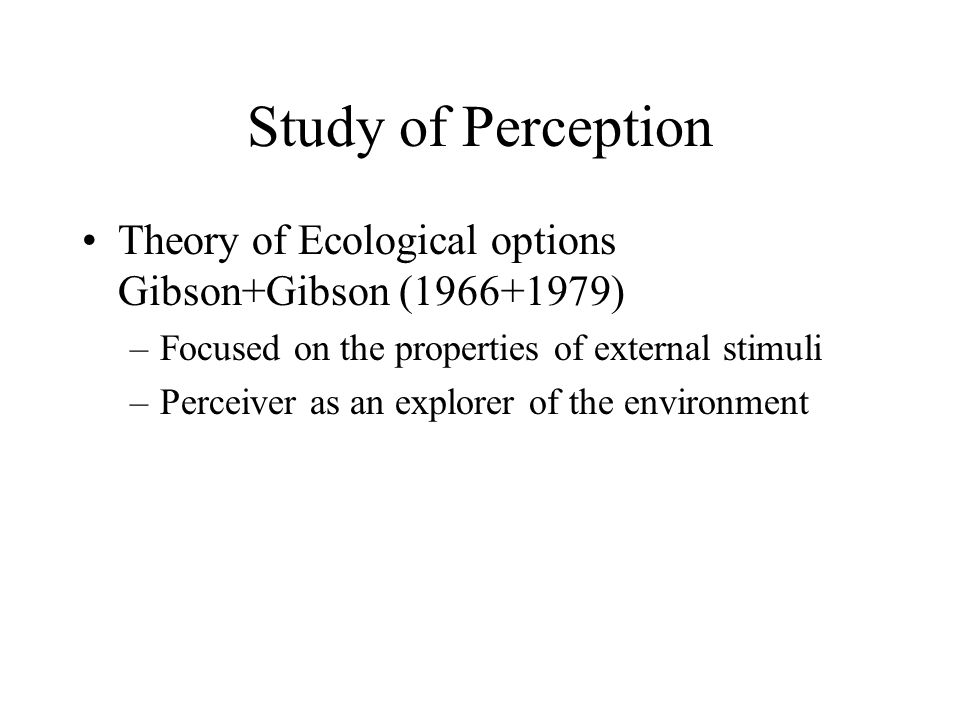 Study of Perception Theory of Ecological options Gibson+Gibson ( ) Focused on the properties of external stimuli.