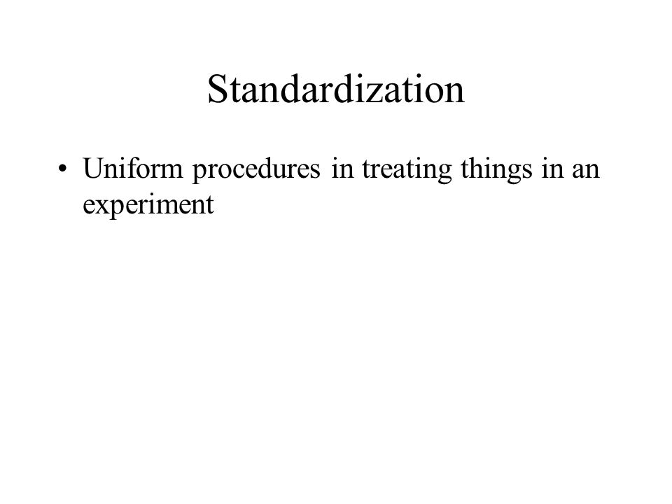 Standardization Uniform procedures in treating things in an experiment