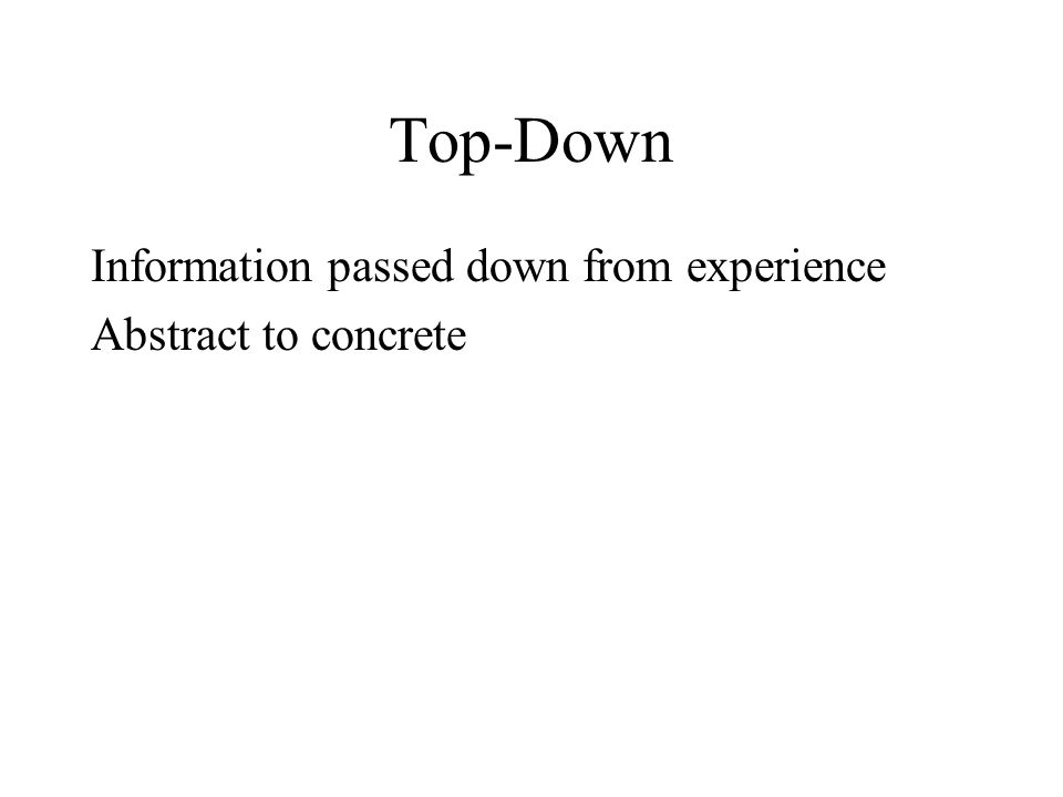 Top-Down Information passed down from experience Abstract to concrete