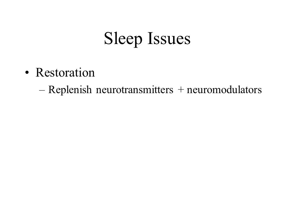Sleep Issues Restoration Replenish neurotransmitters + neuromodulators