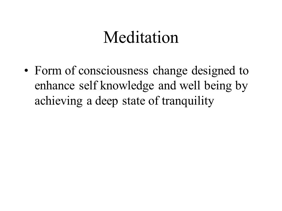 Meditation Form of consciousness change designed to enhance self knowledge and well being by achieving a deep state of tranquility.