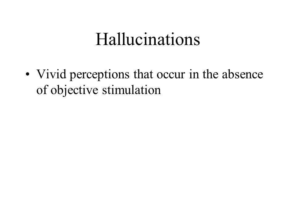 Hallucinations Vivid perceptions that occur in the absence of objective stimulation
