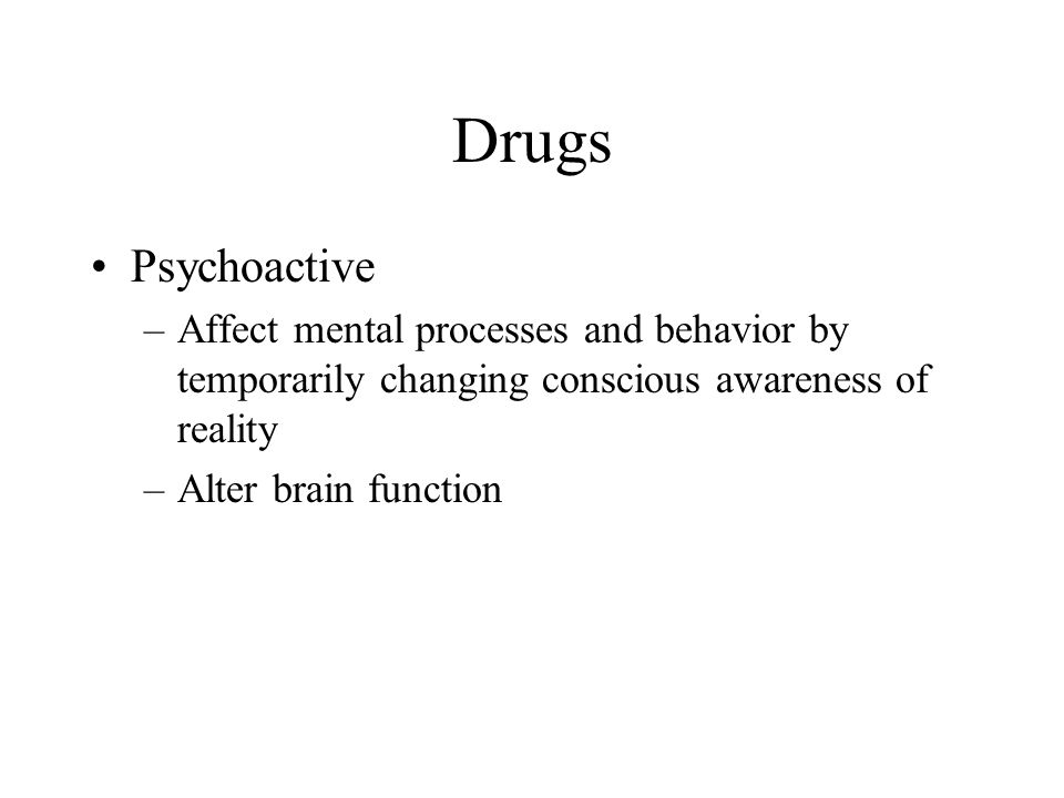 Drugs Psychoactive. Affect mental processes and behavior by temporarily changing conscious awareness of reality.
