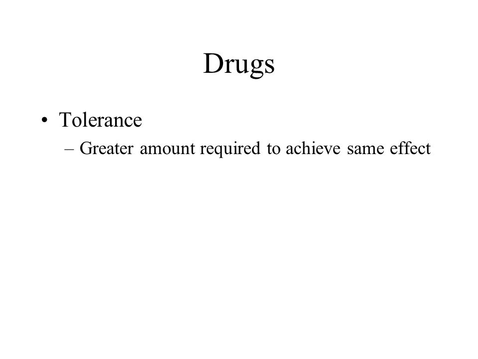 Drugs Tolerance Greater amount required to achieve same effect