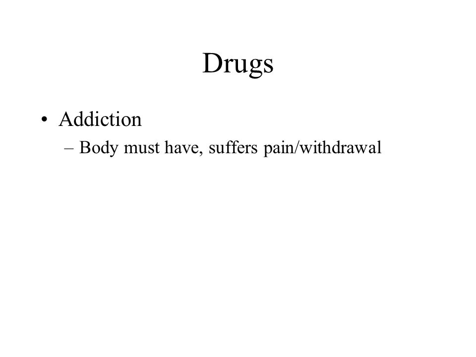 Drugs Addiction Body must have, suffers pain/withdrawal